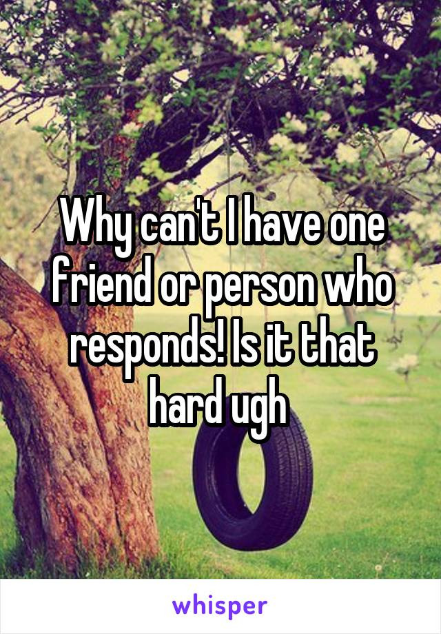 Why can't I have one friend or person who responds! Is it that hard ugh