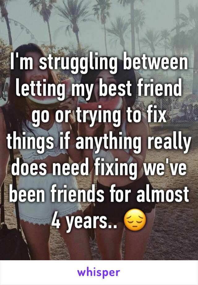 I'm struggling between letting my best friend go or trying to fix things if anything really does need fixing we've been friends for almost 4 years.. 😔