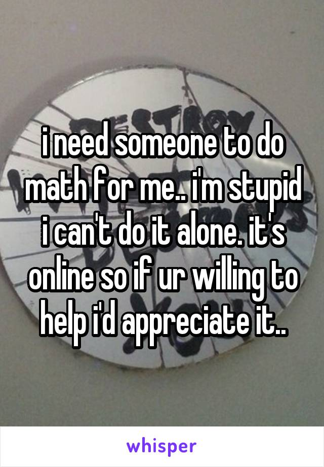 i need someone to do math for me.. i'm stupid i can't do it alone. it's online so if ur willing to help i'd appreciate it..