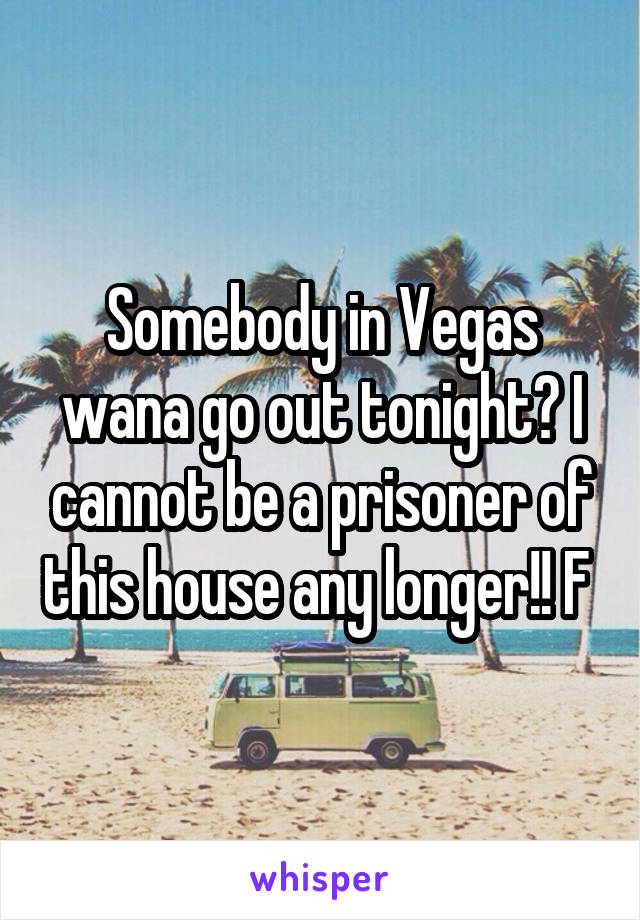 Somebody in Vegas wana go out tonight? I cannot be a prisoner of this house any longer!! F