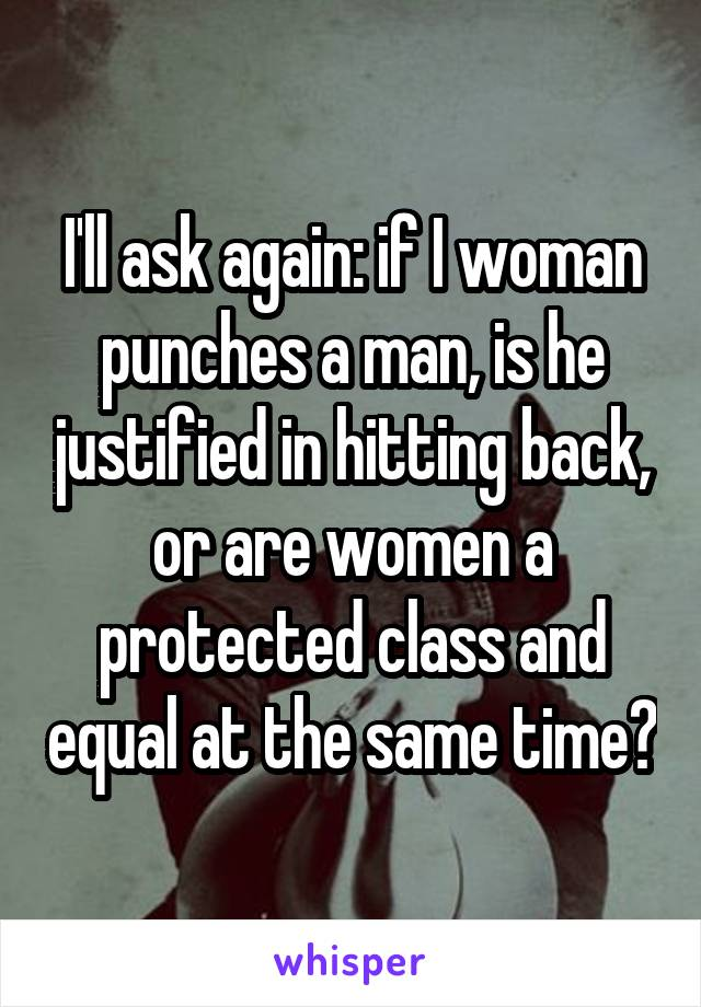 I'll ask again: if I woman punches a man, is he justified in hitting back, or are women a protected class and equal at the same time?
