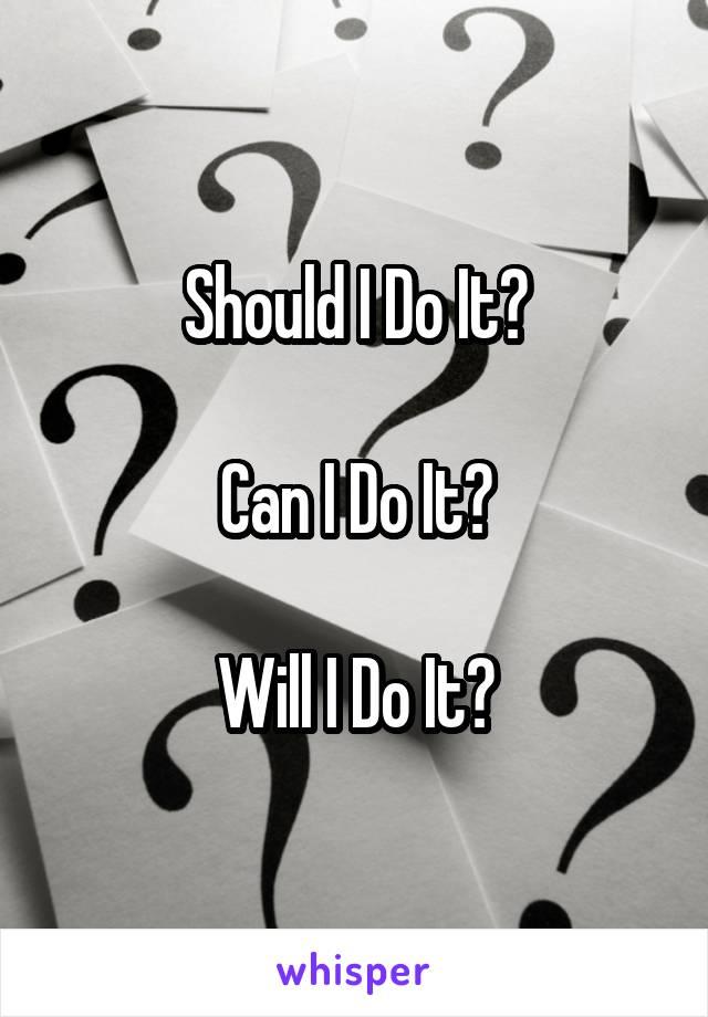 Should I Do It?  Can I Do It?  Will I Do It?