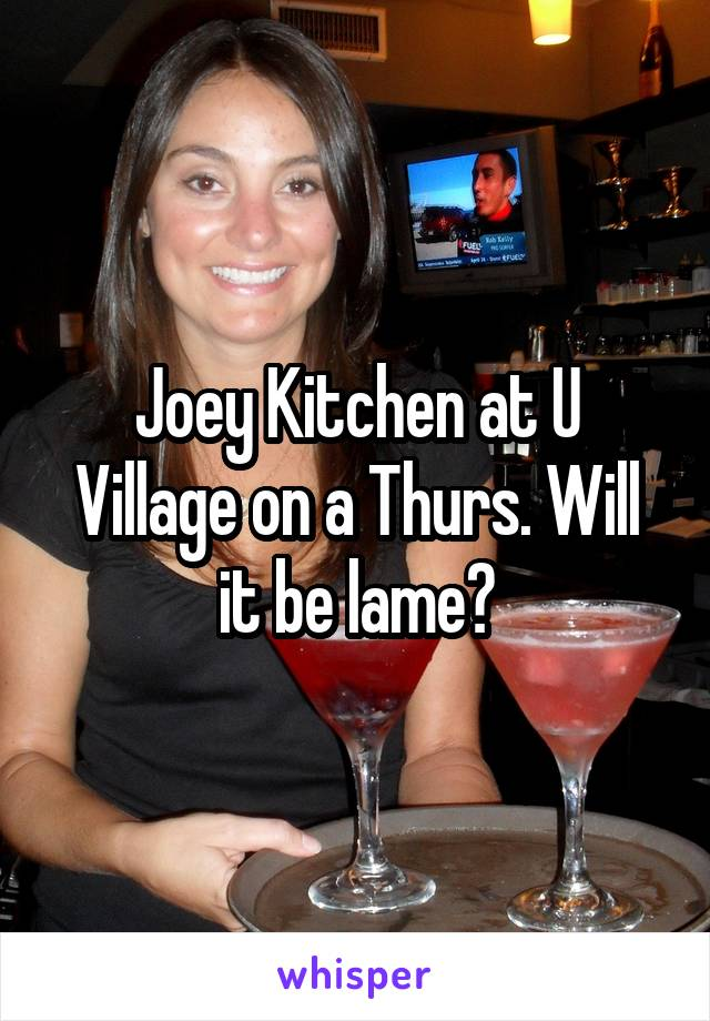 Joey Kitchen at U Village on a Thurs. Will it be lame?