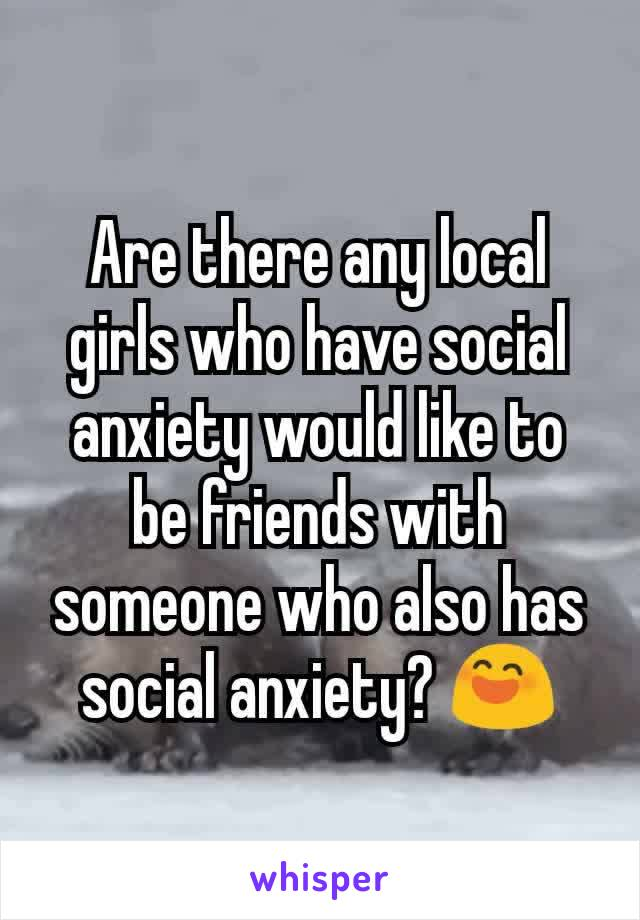 Are there any local girls who have social anxiety would like to be friends with someone who also has social anxiety? 😄