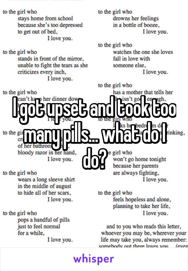 I got upset and took too many pills... what do I do?