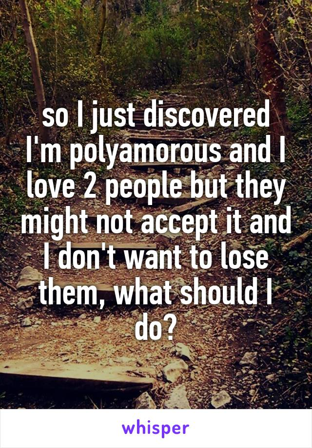so I just discovered I'm polyamorous and I love 2 people but they might not accept it and I don't want to lose them, what should I do?