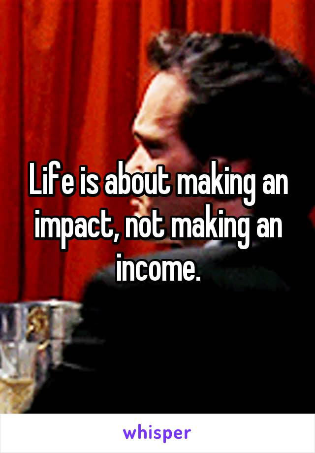 Life is about making an impact, not making an income.