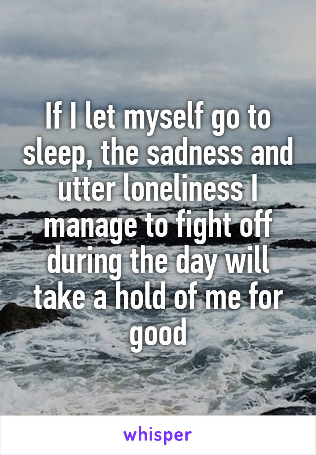 If I let myself go to sleep, the sadness and utter loneliness I manage to fight off during the day will take a hold of me for good