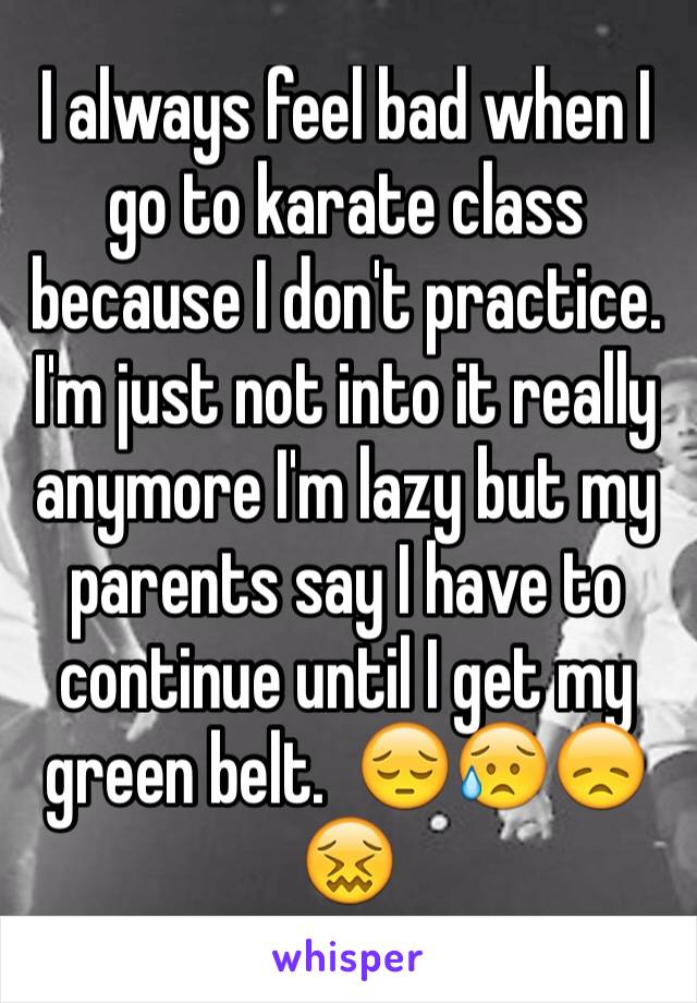 I always feel bad when I go to karate class because I don't practice. I'm just not into it really anymore I'm lazy but my parents say I have to continue until I get my green belt.  😔😥😞😖