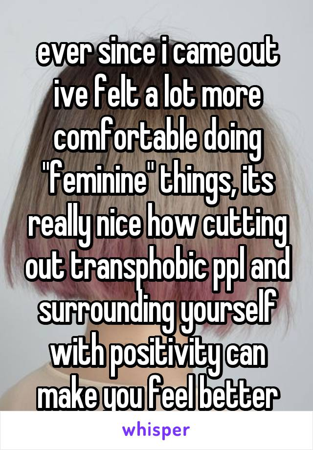 "ever since i came out ive felt a lot more comfortable doing ""feminine"" things, its really nice how cutting out transphobic ppl and surrounding yourself with positivity can make you feel better"