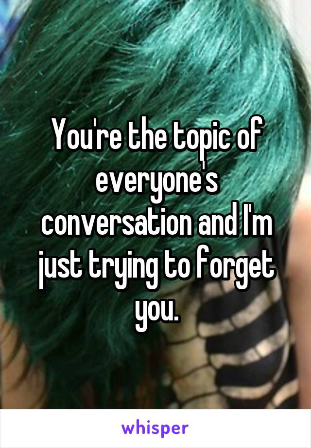 You're the topic of everyone's conversation and I'm just trying to forget you.