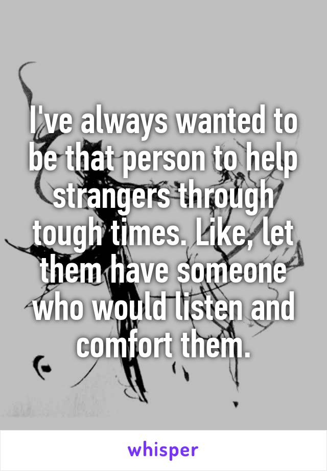 I've always wanted to be that person to help strangers through tough times. Like, let them have someone who would listen and comfort them.