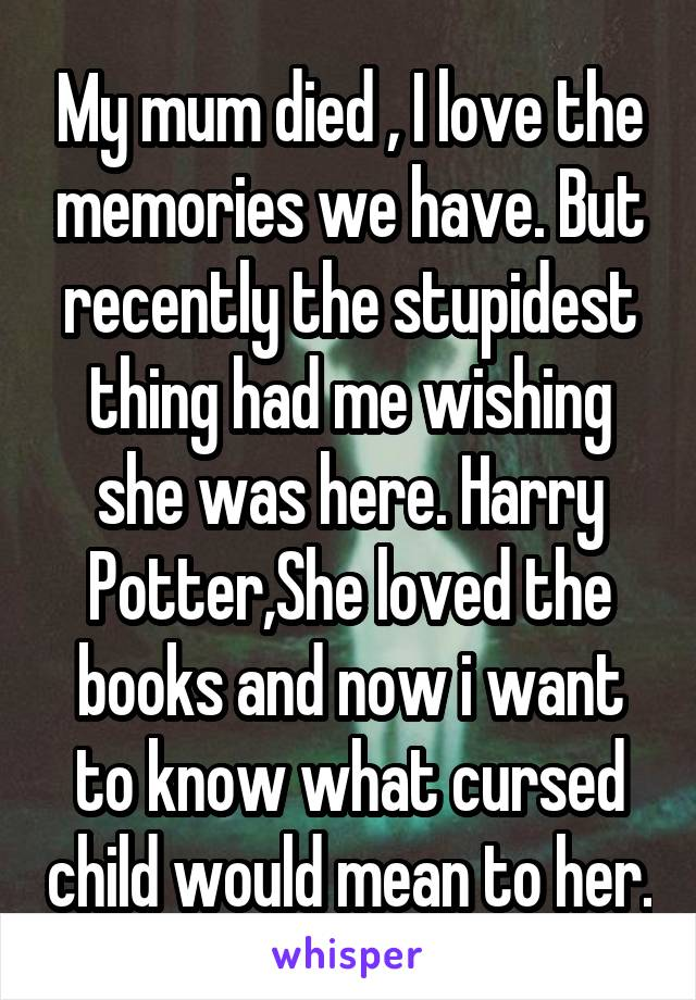 My mum died , I love the memories we have. But recently the stupidest thing had me wishing she was here. Harry Potter,She loved the books and now i want to know what cursed child would mean to her.
