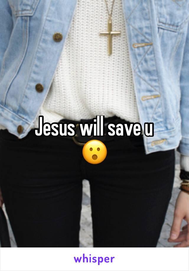 Jesus will save u  😮