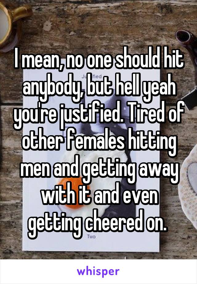 I mean, no one should hit anybody, but hell yeah you're justified. Tired of other females hitting men and getting away with it and even getting cheered on.