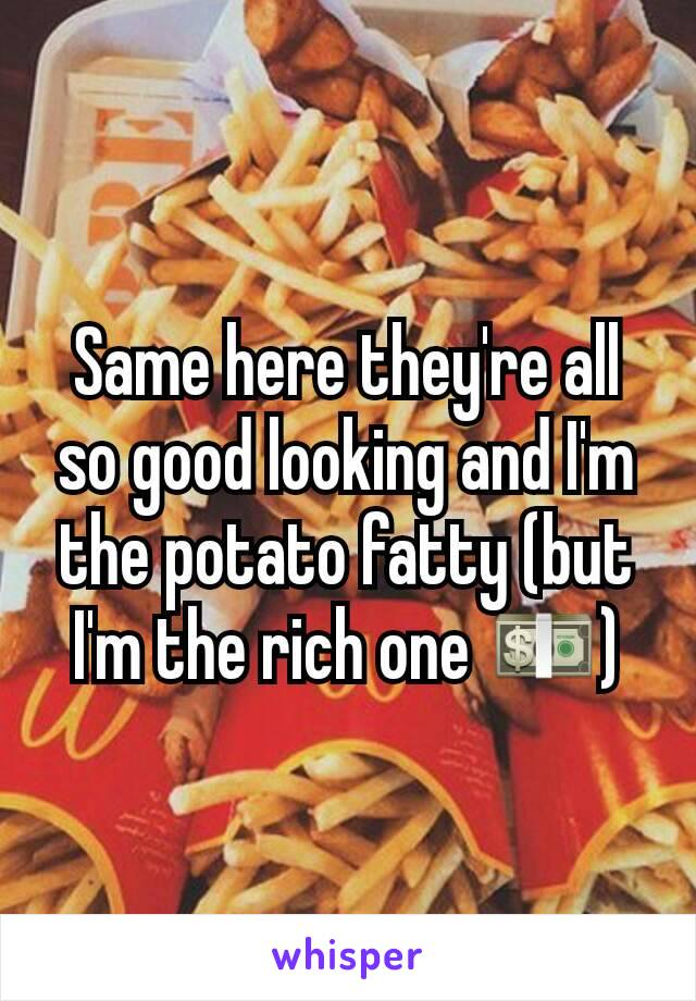 Same here they're all so good looking and I'm the potato fatty (but I'm the rich one 💵)