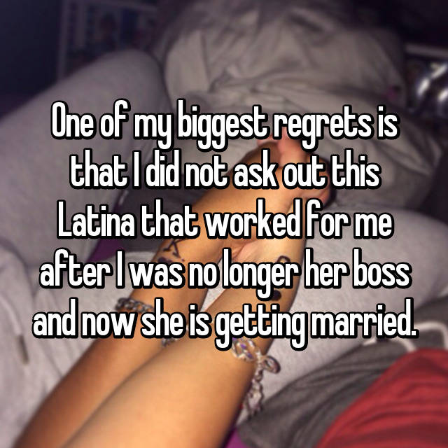 One of my biggest regrets is that I did not ask out this Latina that worked for me after I was no longer her boss and now she is getting married.