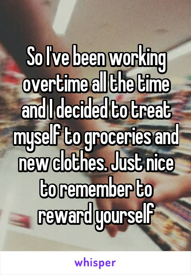 So I've been working overtime all the time and I decided to treat myself to groceries and new clothes. Just nice to remember to reward yourself