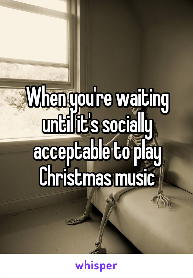 Play Christmas Music.When You Re Waiting Until It S Socially Acceptable To Play