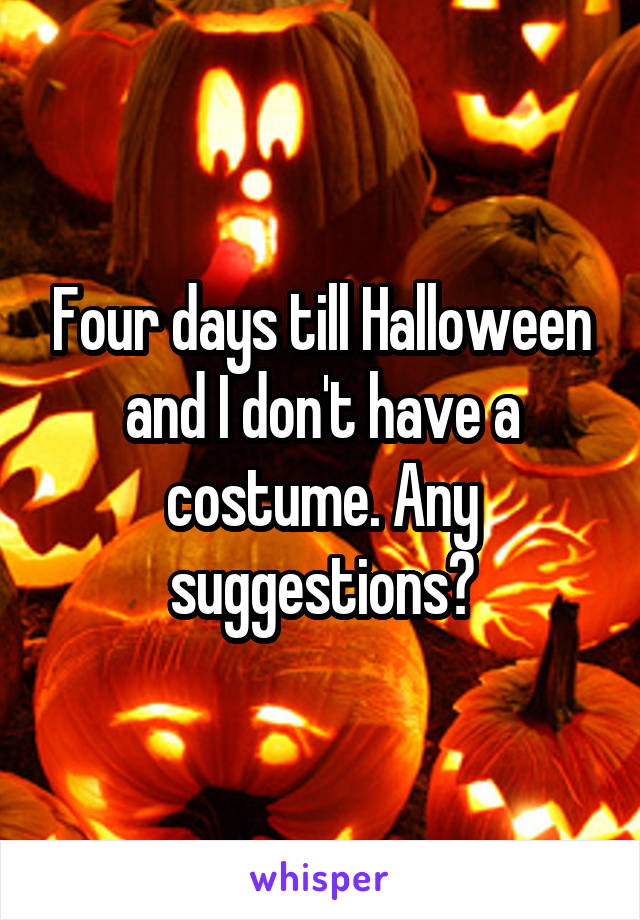 Four days till Halloween and I don't have a costume. Any suggestions?
