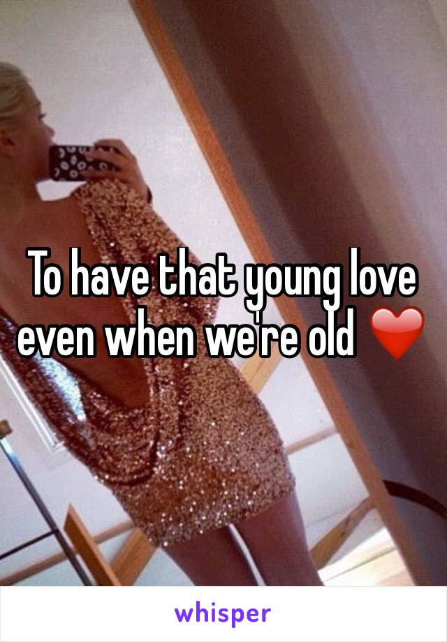 To have that young love even when we're old ❤️