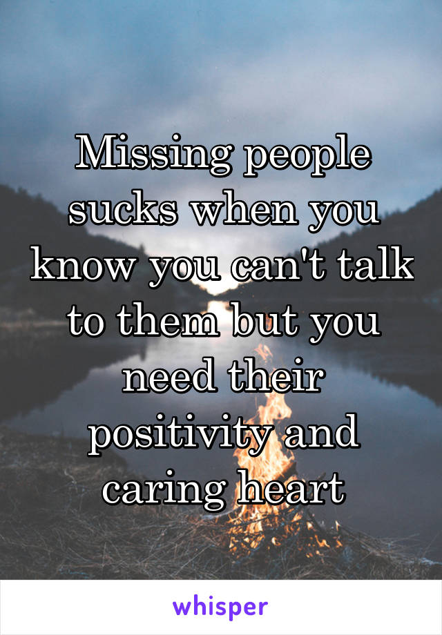 Missing people sucks when you know you can't talk to them but you need their positivity and caring heart