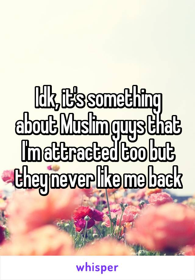 Idk, it's something about Muslim guys that I'm attracted too but they never like me back