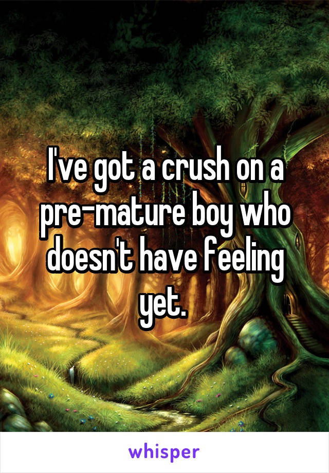 I've got a crush on a pre-mature boy who doesn't have feeling yet.