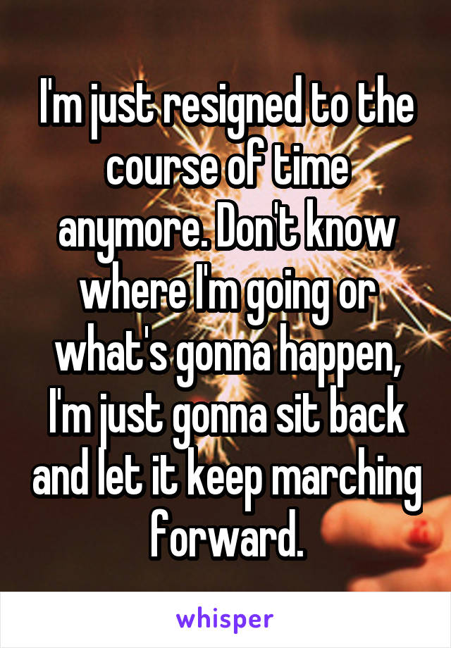 I'm just resigned to the course of time anymore. Don't know where I'm going or what's gonna happen, I'm just gonna sit back and let it keep marching forward.