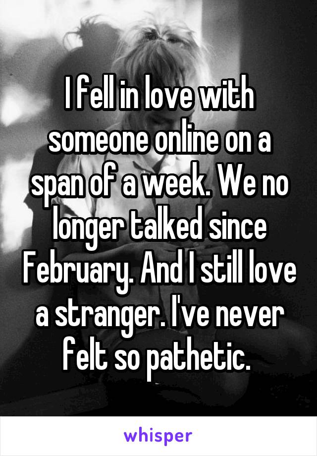 I fell in love with someone online on a span of a week. We no longer talked since February. And I still love a stranger. I've never felt so pathetic.