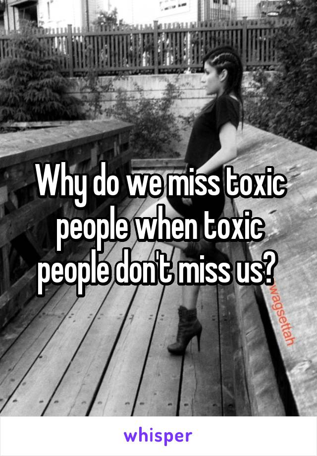 Why do we miss toxic people when toxic people don't miss us?