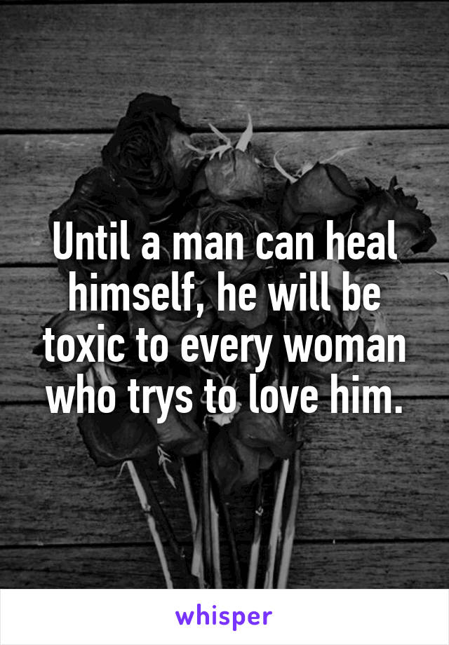 Until a man can heal himself, he will be toxic to every woman who trys to love him.