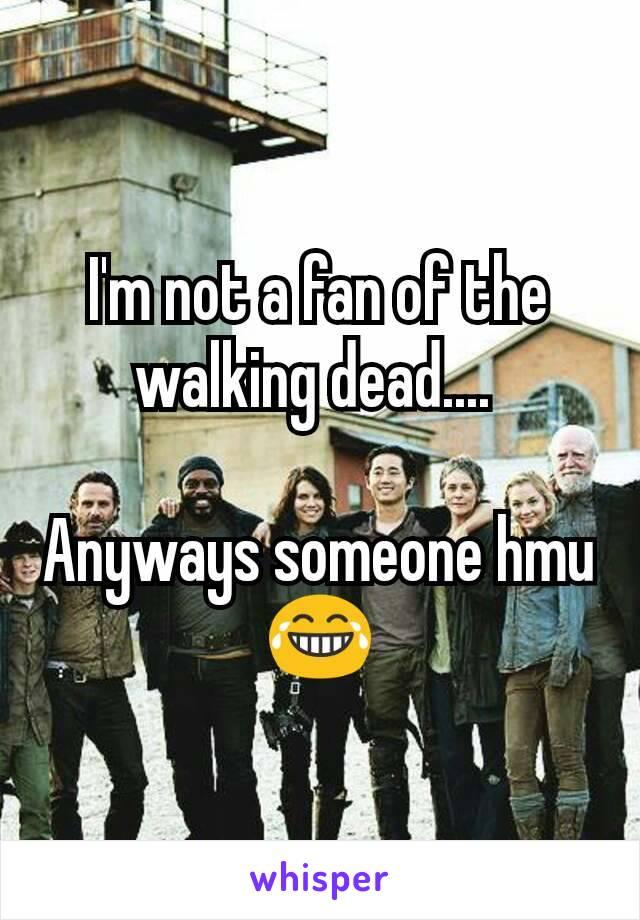 I'm not a fan of the walking dead....   Anyways someone hmu 😂