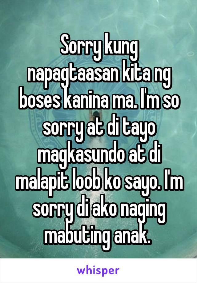 Sorry kung napagtaasan kita ng boses kanina ma. I'm so sorry at di tayo magkasundo at di malapit loob ko sayo. I'm sorry di ako naging mabuting anak.