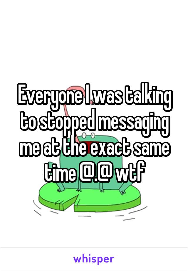 Everyone I was talking to stopped messaging me at the exact same time @.@ wtf