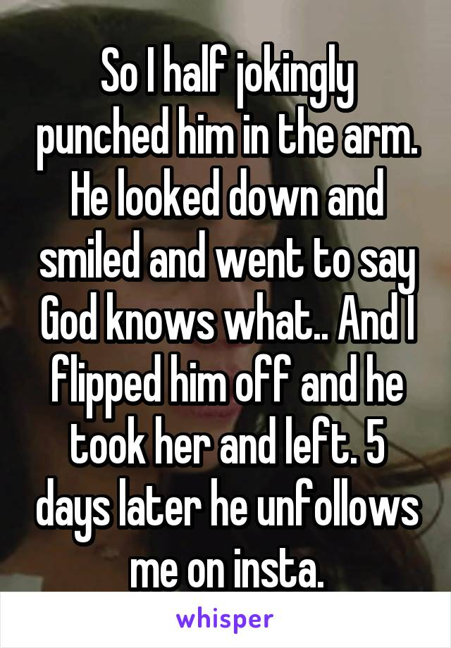 So I half jokingly punched him in the arm. He looked down and smiled and went to say God knows what.. And I flipped him off and he took her and left. 5 days later he unfollows me on insta.
