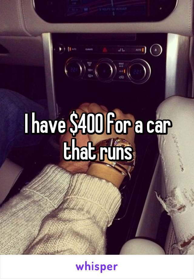 I have $400 for a car that runs