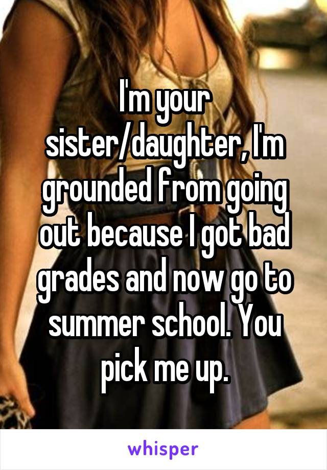 I'm your sister/daughter, I'm grounded from going out because I got bad grades and now go to summer school. You pick me up.