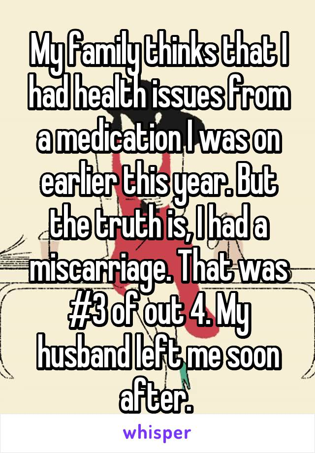 My family thinks that I had health issues from a medication I was on earlier this year. But the truth is, I had a miscarriage. That was #3 of out 4. My husband left me soon after.