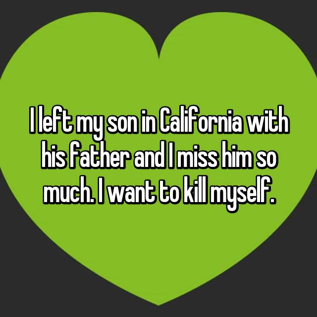 I left my son in California with his father and I miss him so much. I want to kill myself.