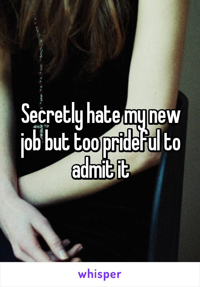 Secretly hate my new job but too prideful to admit it