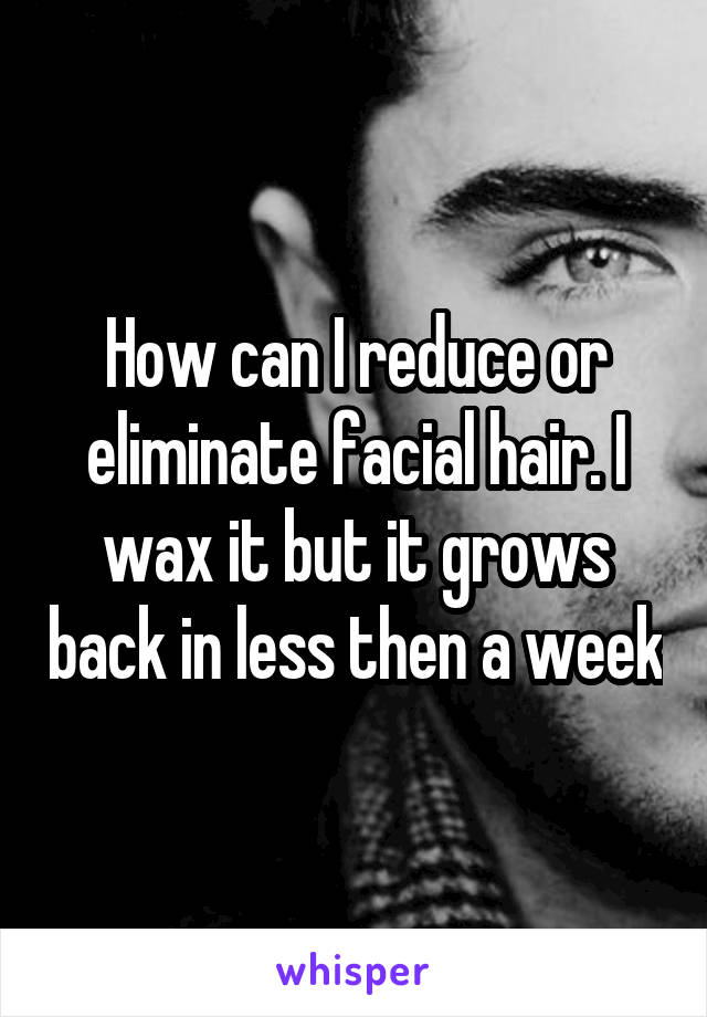 How can I reduce or eliminate facial hair. I wax it but it grows back in less then a week