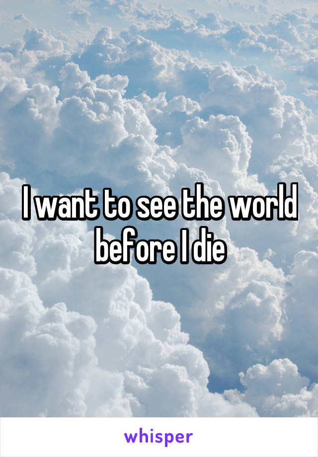 I want to see the world before I die