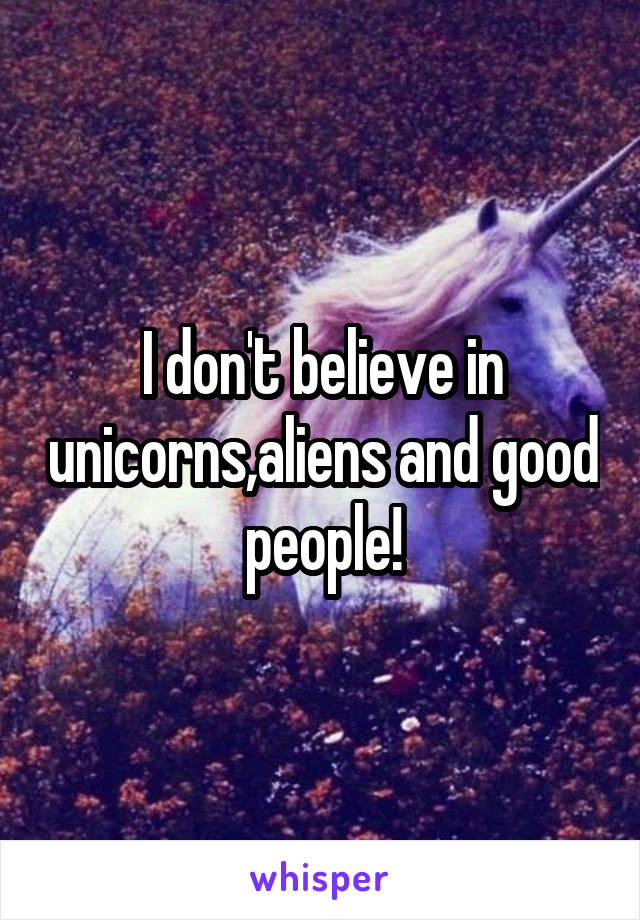 I don't believe in unicorns,aliens and good people!