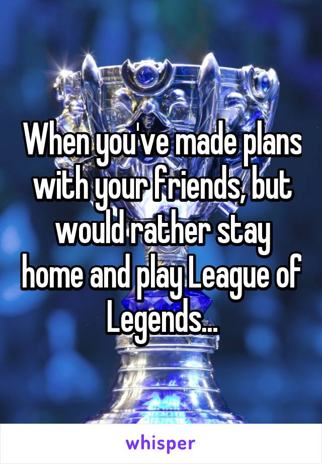 When you've made plans with your friends, but would rather stay home and play League of Legends...
