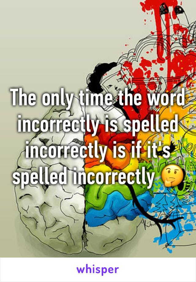 The only time the word incorrectly is spelled incorrectly is if it's spelled incorrectly 🤔