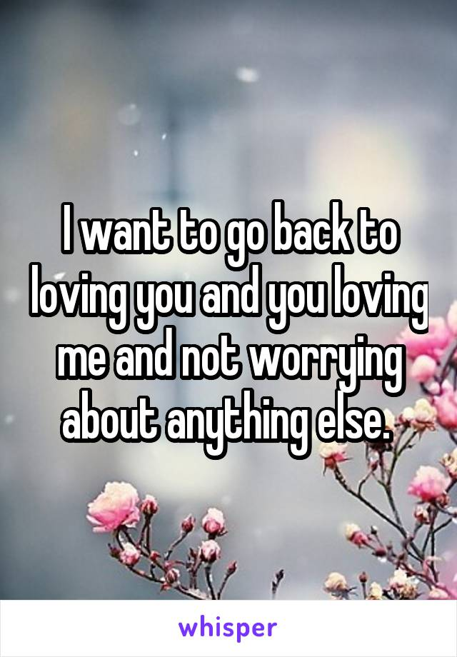 I want to go back to loving you and you loving me and not worrying about anything else.