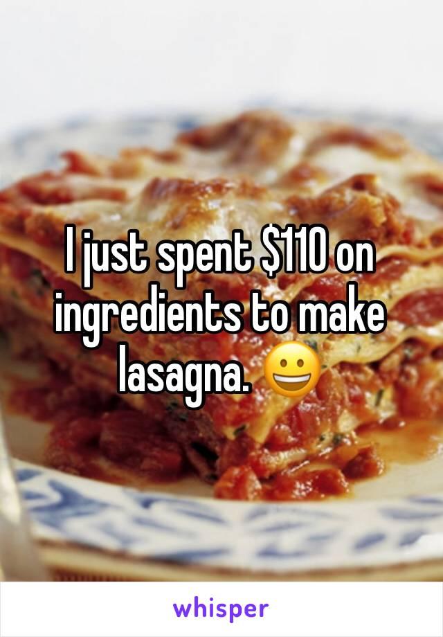 I just spent $110 on ingredients to make lasagna. 😀