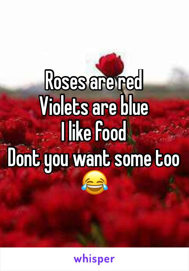 Roses are red Violets are blue I like food Dont you want some too 😂