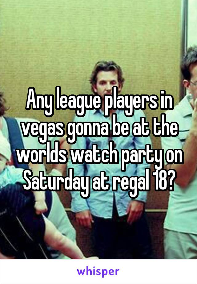 Any league players in vegas gonna be at the worlds watch party on Saturday at regal 18?